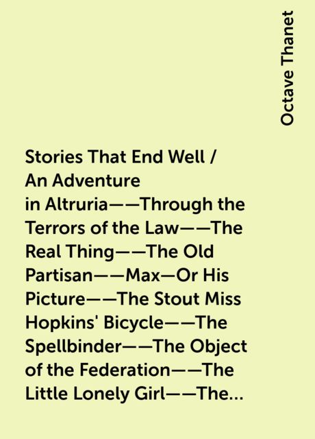Stories That End Well / An Adventure in Altruria——Through the Terrors of the Law——The Real Thing——The Old Partisan——Max—Or His Picture——The Stout Miss Hopkins' Bicycle——The Spellbinder——The Object of the Federation——The Little Lonely Girl——The Hero of Com, Octave Thanet
