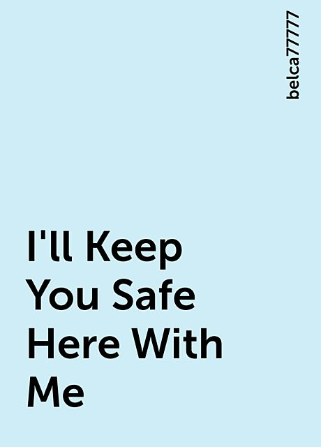 I'll Keep You Safe Here With Me, belca77777