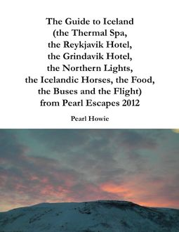 The Guide to Iceland (the Thermal Spa, the Reykjavik Hotel, the Grindavik Hotel, the Northern Lights, the Icelandic Horses, the Food, the Buses and the Flight) from Pearl Escapes 2012, Pearl Howie