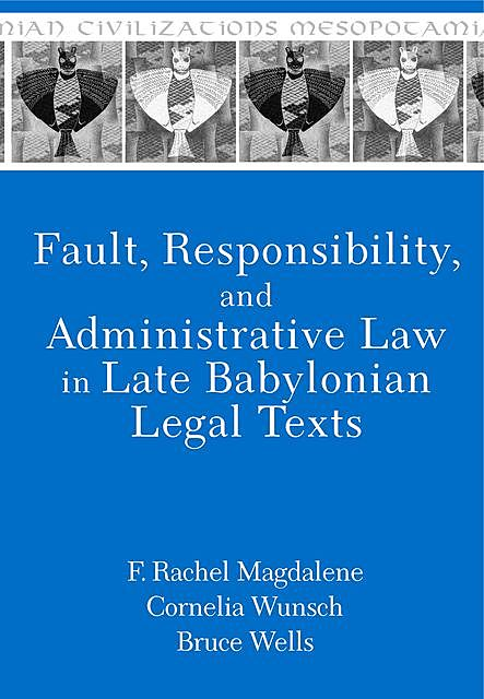 Fault, Responsibility, and Administrative Law in Late Babylonian Legal Texts, Bruce Wells, Cornelia Wunsch, F. Rachel Magdalene