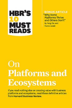 """HBR's 10 Must Reads on Platforms and Ecosystems (with bonus article by """"Why Some Platforms Thrive and Others Don't"""" By Feng Zhu and Marco Iansiti), Harvard Business Review, Parker Geoffrey, Marco Iansiti, Marshall W. Van Alstyne, Karim R. Lakhani"""