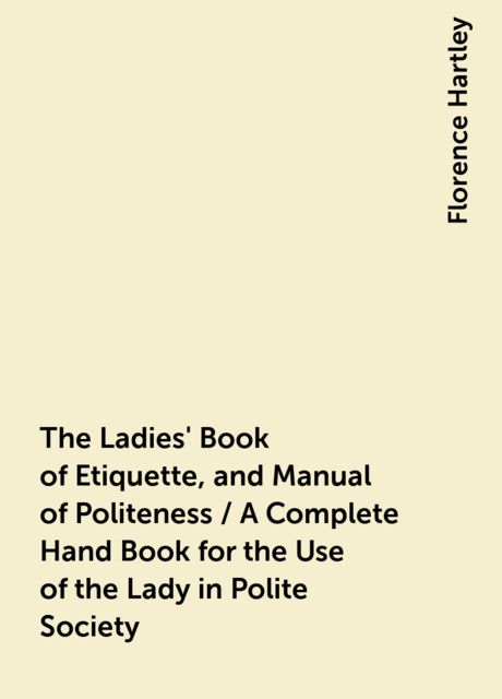 The Ladies' Book of Etiquette, and Manual of Politeness / A Complete Hand Book for the Use of the Lady in Polite Society, Florence Hartley