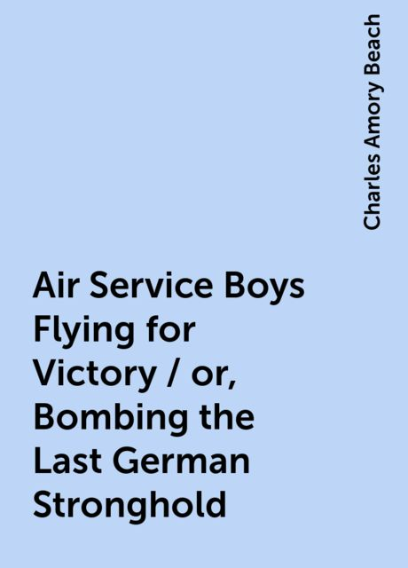 Air Service Boys Flying for Victory / or, Bombing the Last German Stronghold, Charles Amory Beach