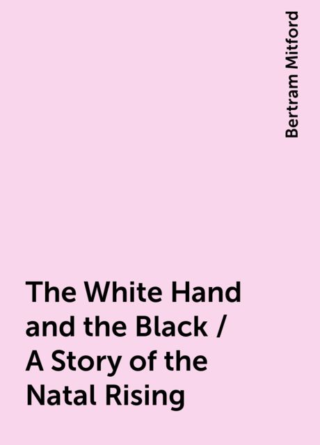 The White Hand and the Black / A Story of the Natal Rising, Bertram Mitford