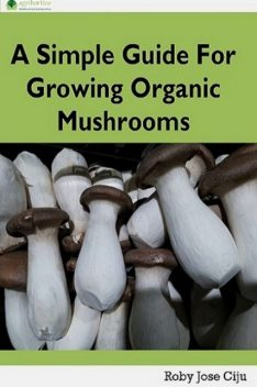 A Simple Guide for Growing Organic Mushrooms, Roby Jose Ciju