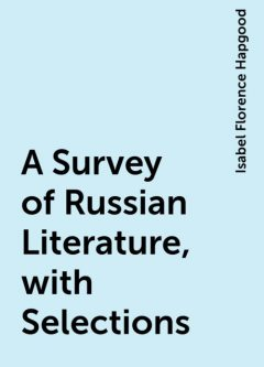 A Survey of Russian Literature, with Selections, Isabel Florence Hapgood