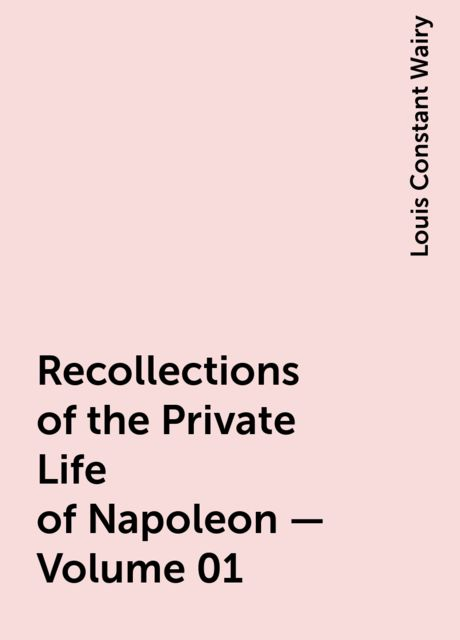 Recollections of the Private Life of Napoleon — Volume 01, Louis Constant Wairy
