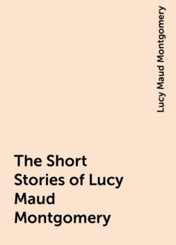 The Short Stories of Lucy Maud Montgomery, Lucy Maud Montgomery