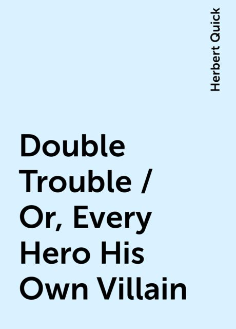Double Trouble / Or, Every Hero His Own Villain, Herbert Quick