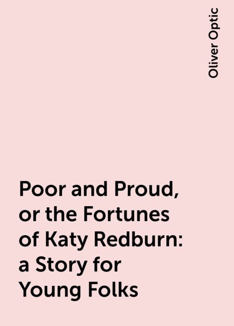 Poor and Proud, or the Fortunes of Katy Redburn: a Story for Young Folks, Oliver Optic