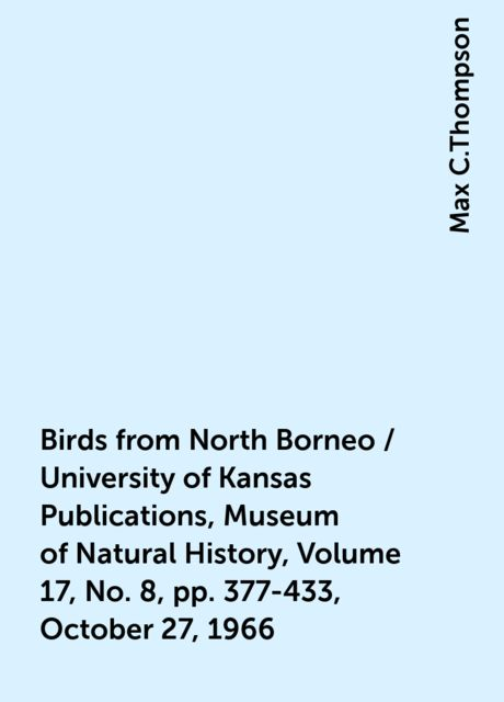 Birds from North Borneo / University of Kansas Publications, Museum of Natural History, Volume 17, No. 8, pp. 377-433, October 27, 1966, Max C.Thompson