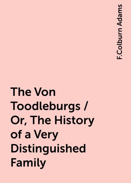 The Von Toodleburgs / Or, The History of a Very Distinguished Family, F.Colburn Adams