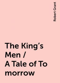 The King's Men / A Tale of To-morrow, Robert Grant