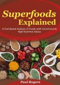 Superfoods Explained: A Fact Based Analysis of Foods with Uncommonly High Nutritive Values, Paul Rogers