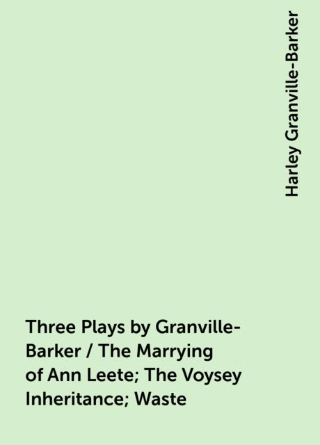 Three Plays by Granville-Barker / The Marrying of Ann Leete; The Voysey Inheritance; Waste, Harley Granville-Barker