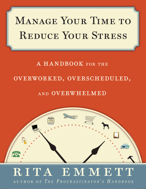 Manage Your Time to Reduce Your Stress, Rita Emmett