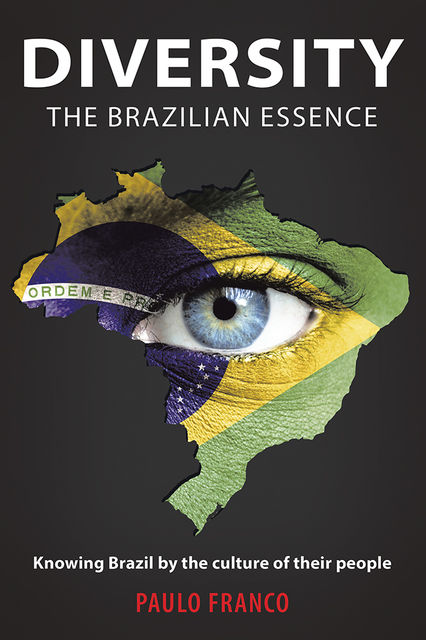 Diversity the Brazilian Essence: Knowing Brazil By the Culture of Their People, Paulo Franco