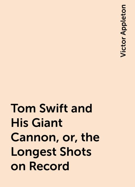 Tom Swift and His Giant Cannon, or, the Longest Shots on Record, Victor Appleton