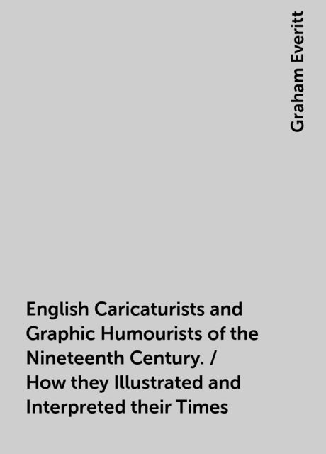 English Caricaturists and Graphic Humourists of the Nineteenth Century. / How they Illustrated and Interpreted their Times, Graham Everitt