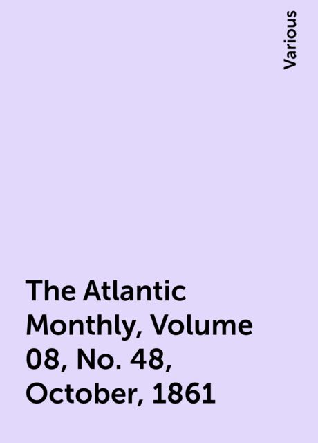 The Atlantic Monthly, Volume 08, No. 48, October, 1861, Various