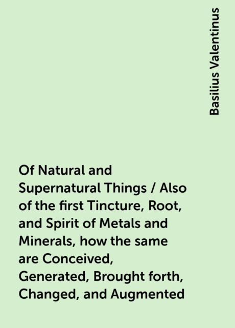 Of Natural and Supernatural Things / Also of the first Tincture, Root, and Spirit of Metals and Minerals, how the same are Conceived, Generated, Brought forth, Changed, and Augmented, Basilius Valentinus