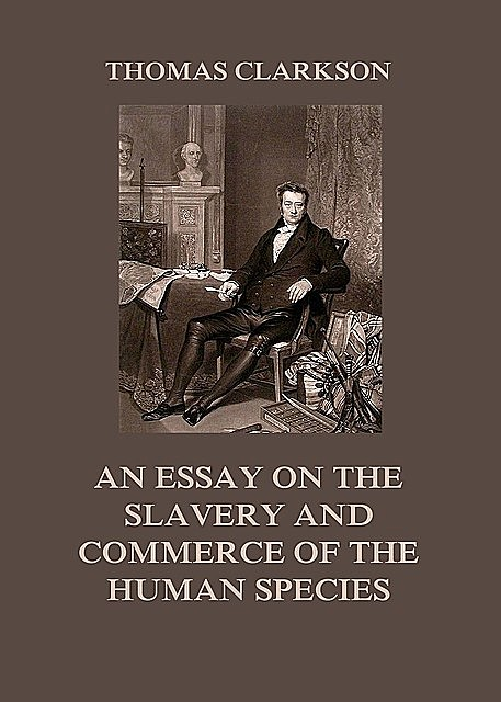 An Essay on the Slavery and Commerce of the Human Species, Thomas Clarkson