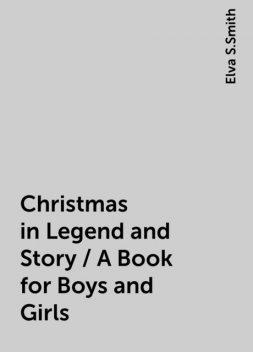 Christmas in Legend and Story / A Book for Boys and Girls, Elva S.Smith