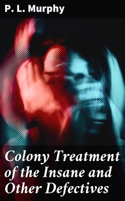 Colony Treatment of the Insane and Other Defectives, P.L. Murphy