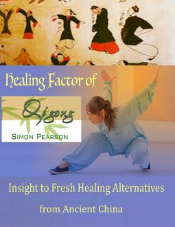 Healing Factor of Qi Gong : Insight to Fresh Healing Alternatives from Ancient China, Simon Pearson