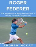 Roger Federer: The Inspirational Story Behind One of Tennis' Greatest Superstars, Andrew McKay