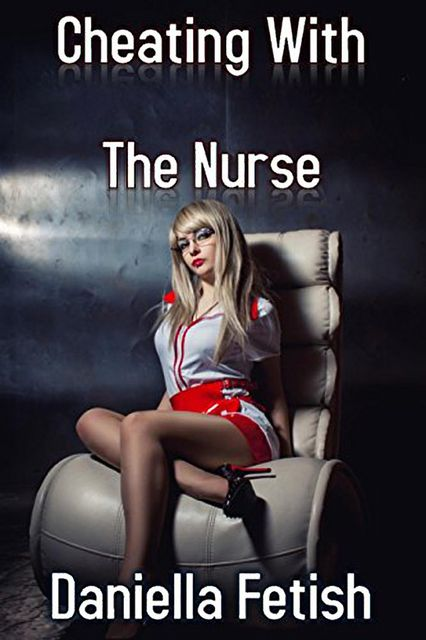 Cheating With The Nurse, Daniella Fetish