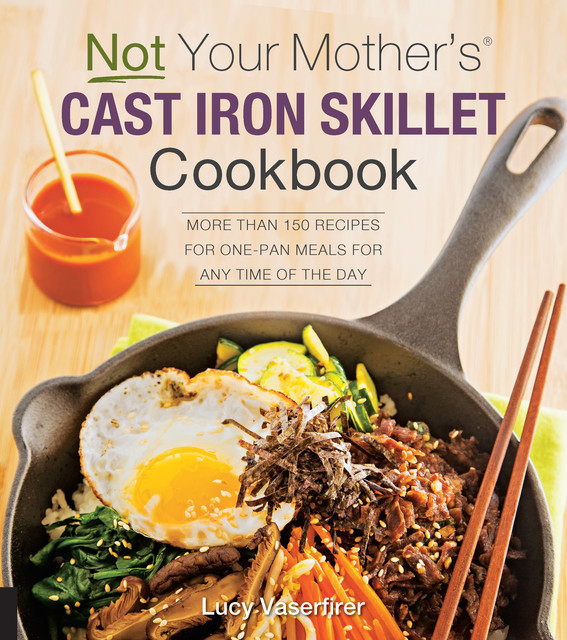 Not Your Mother's Cast Iron Skillet Cookbook, Lucy Vaserfirer