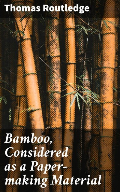 Bamboo, Considered as a Paper-making Material, Thomas Routledge