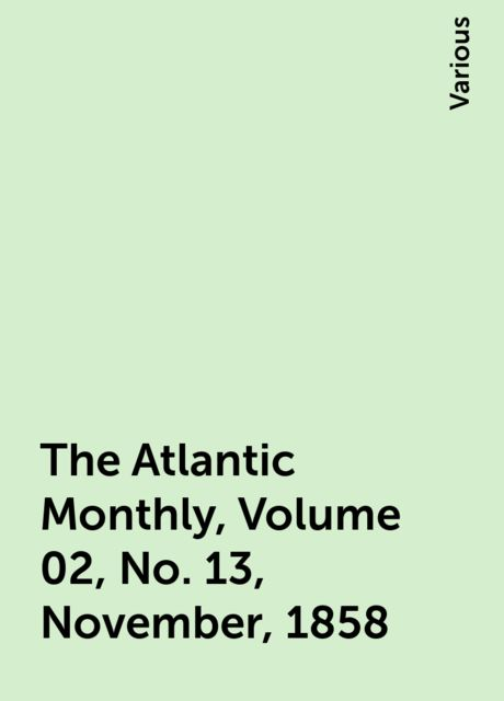 The Atlantic Monthly, Volume 02, No. 13, November, 1858, Various