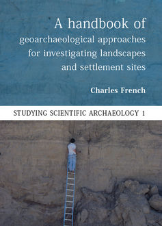 A Handbook of Geoarchaeological Approaches to Settlement Sites and Landscapes, Charles French