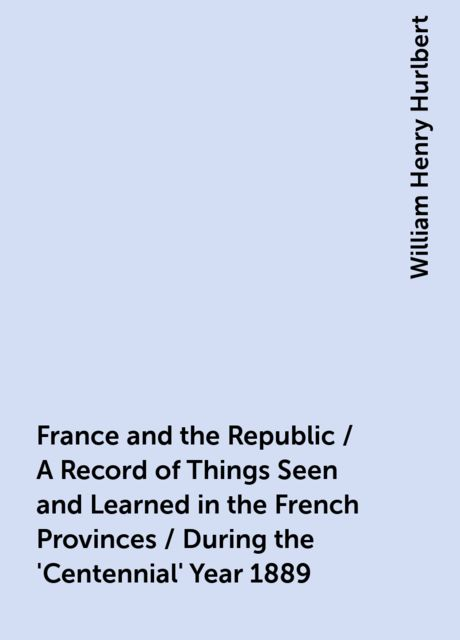 France and the Republic / A Record of Things Seen and Learned in the French Provinces / During the 'Centennial' Year 1889, William Henry Hurlbert