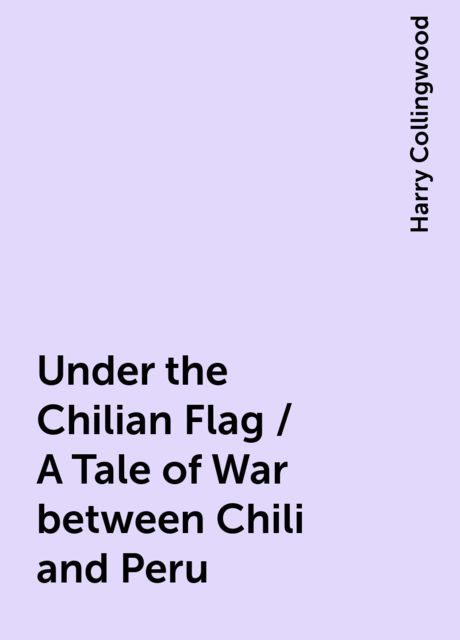 Under the Chilian Flag / A Tale of War between Chili and Peru, Harry Collingwood