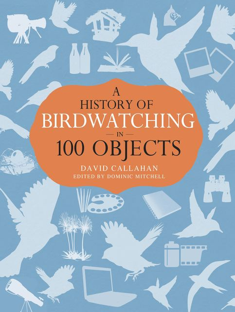 A History of Birdwatching in 100 Objects, David Callahan
