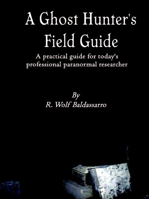 A Ghost Hunter's Field Guide: A Practical Guide for today's Professional paranormal Researcher, R.Wolf Baldassarro