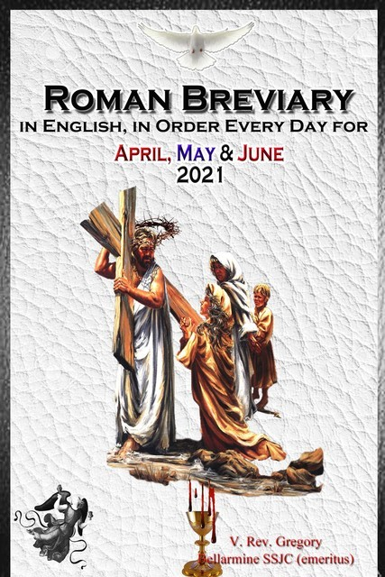 The Roman Breviary in English, in Order, Every Day for April, May, June 2021, V. Rev. Gregory Bellarmine SSJC+