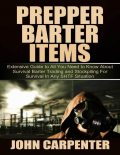 Prepper Barter Items: Extensive Guide to All You Need to Know About Survival Barter Trading and Stockpiling for Survival In Any Shtf Situation, John Carpenter