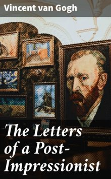 The Letters of a Post-Impressionist, Vincent Van Gogh
