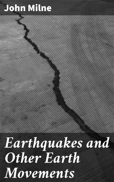 Earthquakes and Other Earth Movements, John Milne