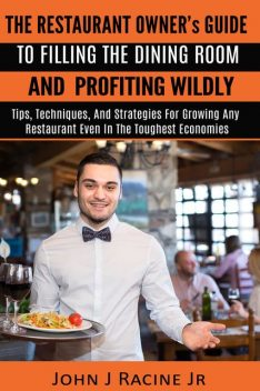 The Restaurant Owner's Guide To Filling The Dining Room and Profiting Wildly, John J Racine