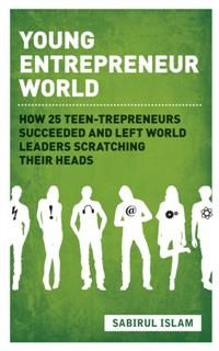 Young Entrepreneur World. How 25 teen-trepreneurs succeeded and left world leaders scratching their heads, Sabirul Islam
