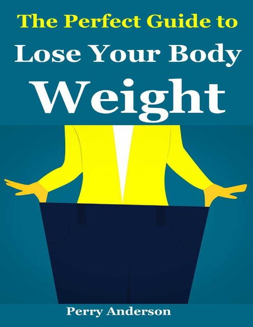 The Perfect Guide to Lose Your Body Weight, Perry Anderson