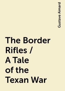 The Border Rifles / A Tale of the Texan War, Gustave Aimard