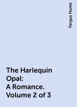 The Harlequin Opal: A Romance. Volume 2 of 3, Fergus Hume