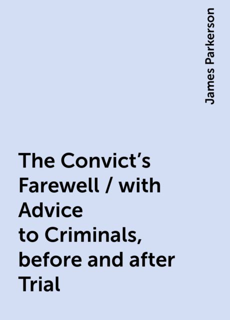 The Convict's Farewell / with Advice to Criminals, before and after Trial, James Parkerson
