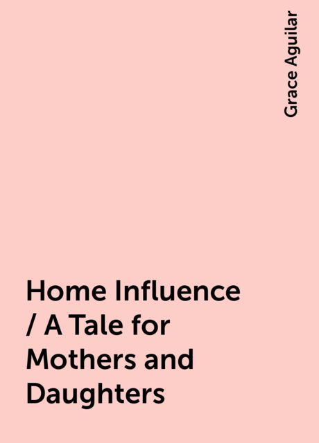Home Influence / A Tale for Mothers and Daughters, Grace Aguilar